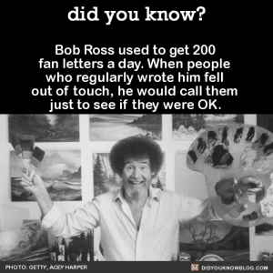 "Apparently, Bailey Jay, and Tumblr: did you know?  Bob Ross used to get 200  fan letters a day. When people  who regularly wrote him fell  out of touch, he would call them  just to see if they were OK.  PHOTO: GETTY. ACEY HARPER  DIDYOUKNOWBLOG.COM rogue-thirteen:  herpicusderpicus:  grumpyeeveelady:  itstimewehavesomesoliddick:  egalitarian-nature-blog:  did-you-kno:  Bob Ross used to get 200  fan letters a day. When people  who regularly wrote him fell  out of touch, he would call them  just to see if they were OK.  Source  we didn't deserve bob ross  I'm still pretty sure Bob Ross was some outworldly cosmic entity because there's no way any fuck on here can be that kind spirited, nice and pure  @kithandqin  Before he came to be the artful mindful guru that we know him as, apparently he was in the Air Force for 20 years and was a drill sergeant for part of it. ""I was the guy who makes you scrub the latrine, the guy who makes you make your bed, the guy who screams at you for being late to work. The job requires you to be a mean, tough person. And I was fed up with it. I promised myself that if I ever got away from it, it wasn't going to be that way anymore.""     Now I'm just wondering what airforcemen thought about seeing drill sergeant Ross on tv painting trees"
