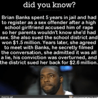 Apple, Crazy, and Jail: did you know  Brian Banks spent 5 years in jail and had  to register as a sex offender after a high  school girlfriend accused him of rape  so her parents wouldn't know she'd had  sex. She also sued the school district and  won $1.5 million. Years later, she agreed  to meet with Banks, he secretly filmed  the conversation, she admitted it was all  a lie, his conviction was overturned, and  the district sued her back for $2.6 million.  PHOTO AP  piprouKNOwFACTs.coM  R Mic drop! wow crazy jail story ➡📱Download our free App: http:-apple.co-2i9iX0u
