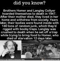 Apple, Bodies , and Crazy: did you know?  Brothers Homer and Langley Collyer  hoarded themselves to death in 1947.  After their mother died, they lived in her  home and withdrew from society. Years  later, their bodies were found inside with  140 tons of random junk, which they'd  rigged with booby traps. Langley was  crushed to death when he set off a trap  while trying to bring food to Homer, who  died of starvation 12 days later.  PHOTO: B  NICORBISDAILYMAIL  NOWFACTS.COM Not only hoarding, but booby traps too. 🤔 hoarders hoarder wow crazy ➡📱Download our free App: http:-apple.co-2i9iX0u