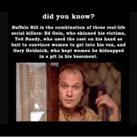 silenceofthelambs buffalobill: did you know?  Buffalo Bill is the combination of three real-life  serial killers: Ed Gein, who skinned his victims,  Ted Bundy, who used the cast on his hand as  ba  it to convince women to get into his van, and  Gary Heidnick, who kept women he kidnapped  in a pit in his basement. silenceofthelambs buffalobill