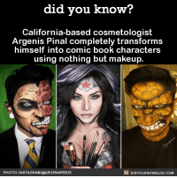 Books, Dank, and Facts: did you know?  California-based cosmetologist  Argenis Pinal completely transforms  himself into comic book characters  using nothing but makeup  DIDYouK Now BLOG coM  PHOTO: INSTAGRAM/@ARGENAPEEDE Mindblowing talent!  Get Did You Know(s) via text message ➡ http://fact-snacks.com