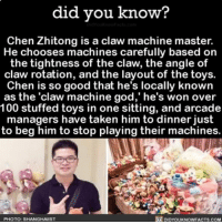 "Amazon, Anaconda, and Facebook: did you know?  Chen Zhitong is a claw machine master.  He chooses machines carefully based on  the tightness of the claw, the angle of  claw rotation, and the layout of the toys.  Chen is so good that he's locally known  as the 'claw machine god,"" he's won over  100 stuffed toys in one sitting, and arcade  managers have taken him to dinner just  to beg him to stop playing their machines.  PHOTO: SHANGHAIST  DIDYOUKNOWFACTS.COM I strive to be a claw machine god one day. 💯 funny intereting arcade arcadegames 📢 Share the knowledge! Tag your friends in the comments. ➖➖➖➖➖➖➖➖➖➖➖ Want more Did You Know(s)? ➡📱 Download our free App: [LINK IN BIO] ➡📩 Get daily text message alerts: http:-Fact-Snacks.com ➡📓 Buy our book on Amazon: http:-bit.ly-DidYouKnowBook ➡📩 Free email newsletter: http:-DidYouKnowFacts.com-Sign-Up- ➖➖➖➖➖➖➖➖➖➖➖ We post different content across our channels. Follow us so you don't miss out! 📍http:-facebook.com-didyouknowblog 📍http:-twitter.com-didyouknowfacts ➖➖➖➖➖➖➖➖➖➖➖ DYN FACTS TRIVIA TIL DIDYOUKNOW NOWIKNOW"