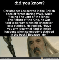 """Dank, Facts, and Pop: did you know?  Christopher Lee served in the British  special forces during WWII. While  filming The Lord of the Rings  The Return of the King, he was  told to scream when his character  gets stabbed. He replied, """"Have  you any idea what kind of noise  happens when somebody's stabbed  in the back? Because I do.""""  DIDYOUKNOWBLOG.coM  PHOTO: FAN POP SAVAGE!!!  Subscribe and get Did You Know(s) texted directly to you ➡ https://fact-snacks.com"""