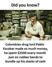 Pablo Escobar, Drug, and Escobar: Did you know?  Colombian drug lord Pablo  Escobar made so much money,  he spent $2500 every month  just on rubber bands to  bundle up his stacks of cash