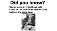 Reddit, Kids, and Time: Did you know  Comas were invented by Arnold  Coma in 1543 when he tried to sleep  twice at the same time.
