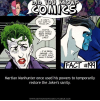 God, Tumblr, and Darkseid: DID YOU KNOW  COMIKS  WHY CANTI  THINK OF  WHATS  WHAT HAVE I  BEEN DOING  WITH MY  IFE?  'IVE BEEN  NSANE.O  MY GOD WHAT  HAVE I DONE?  FACT#9  FACT #Iqq  Martian Manhunter once used his powers to temporarily  restore the Joker's sanity.  WWW.DIDYOUKNOWCOMICS.TUMBLR.COM How interesting - Darkseid #GothamCityMemes