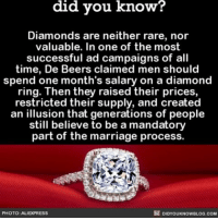 Memes, Diamond, and 🤖: did you know?  Diamonds are neither rare, nor  valuable. In one of the most  successful ad campaigns of all  time, De Beers claimed men should  spend one month's salary on a diamond  ring. Then they raised their prices,  restricted their supply, and created  an illusion that generations of people  still believe to be a mandatory  part of the  marriage process.  PHOTO: ALIEXPRES5  DIDYOUKNOWBLOG.COM You win this round, diamonds. 💍 interesting diamonds wedding weddingring ➡📱Download our free App: [LINK IN BIO]