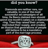 Marriage, Memes, and Diamond: did you know?  Diamonds are neither rare, nor  valuable. In one of the most  successful ad campaigns of all  time, De Beers claimed men should  pend one month's salary on a diamond  ring. Then they raised their prices,  restricted their supply, and created  an illusion that generations of people  still believe to be a mandatory  part of the marriage process.  SD Truth☝️