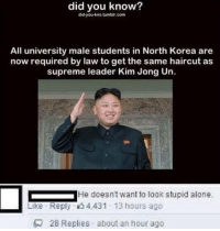 Haircut, Kim Jong-Un, and Memes: did you know?  did-you-kno tumblin.com  All university male students in North Korea are  now required by law to get the same haircut as  supreme leader Kim Jong Un.  He doesnt want to look stupid alone.  Like Reply 4,431 13 hours ago  28 Replies about an hour ago