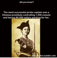 Crazy, Fucking, and Head: did you know?  did-you-kno.tumblr.co  The most successful pirate captain was a  Chinese prostitute controlling 1,500 vessels  and having 80,000 sailors working for her  -kno.tumblr.com bogleech:  what-are-you-doing-here:  goddessofcheese:  brofligate:  did-you-kno:  Source  There is literally nothing better than a sexy, badass lady.  CHING MOTHERFUCKING SHIH This lady was such a badass, I can't count the ways, but let's try. She got married to an already successful pirate, Zheng Yi, and took over when he died. She was crazy strict to keep an iron fist over her fleet of pirates, and the punishments for stepping out of line were brutal. If you stole or looted from a town that provided assistance or tribute to the pirate fleet, Ching would chop your fucking head off with a battle axe and dump your lifeless body in the ocean.  If you stole from the pirate treasury, or she thought you were stealing from the pirate treasury, Ching would chop your fucking head off dump your lifeless body in the ocean.  Raping any captured female prisoners was punishable by immediate death.  Fuck, if you had consensual sex while on duty you got your head chopped off and the woman was chucked off the boat no matter where they were at.  Ching wasn't fucking around, and she wanted to make damn sure you weren't fucking around when you should have been working. Two years after she took over, she got so notorious for ransacking towns and taking taxes on them that she pissed off the entire Chinese government, and sent out a massive fleet to bring her in line. Most pirates probably would've said this was out of their pay grade and taken off to hide out or ransack some other country. Ching Shih said fuck that. She not only faced them head on, she wiped the floor with them, killing hundreds and capturing sixty-something ships from the Imperial Fleet. Prisoners were given the choice of joining up or being executed on the spot. The Admiral of the Chinese navy, Kwo Lang, was so afraid of being captured by her or going back to admit he'd been beaten by her that he committed suicide. For the next two years, Ching Shih not only kept on pirating, she fought off Chinese forces as well as Dutch and British warships that the navy called in to help. Finally the government gave up and offered her amnesty as well as amnesty for her then SEVENTEEN THOUSAND crewman. Ching Shih got to keep all her plunder, so she retired to the countryside where she opened up a brothel and lived until she was 69. tldr: I've come to terms with the reality that I'll never be as terrifyingly badass as this woman was.  i will be as badass as she  You know, I heard of her, but I'd either forgotten or never heard that she grew old and retired having never been brought down or defeated ever. She won being a pirate. She got history's high score.