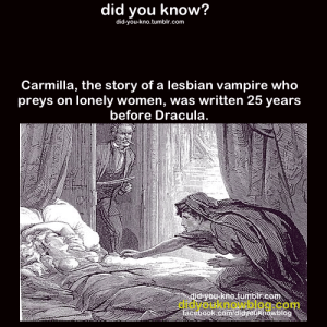 doxian: whethervane:  thescarletmama:  hellzabeth:  did-you-kno:  Source  LEMME TELL YOU BITCHES ABOUT MY GIRL CARMILLA FOLKS FORGET ABOUT CARMILLA AND HER WONDERFUL LOVE STORY JUST BECAUSE SHE DOESN'T GET AS MUCH PUBLICITY AS OL' DRAC BUT SHE'S AWESOME SHE DOESN'T BURN IN SUNLIGHT BUT DOES WEAKEN CONSIDERABLY TO THE POINT OF FAINTING AND NEVER WAKES UP BEFORE NOON (MY SPIRIT MONSTER IS CARMILLA YO) AND WHEN SHE FEEDS FROM LAURA IT'S ALWAYS FROM HER LEFT BREAST. THAT'S STRAIGHT UP VICTORIAN EROTICA YO. SHE CAN TRANSFORM INTO A CAT AND INTO FOG, SIMILAR TO DRAC, AND HAS THIS LONG, BEAUTIFUL DARK HAIR. YOU CAN READ THE WHOLE THING ONLINE IT'S OUT OF COPYRIGHT AND STUFF BUT HOLY SHIT A STORY ABOUT WOMEN IN THE 1800S THAT PASSES THE BECHDEL TEST WHAT???? GO. READ IT. IT'LL TAKE YOU BARELY AN HOUR AT MOST.  holy shit i am so reading this wtf  HOLY FUCK I NEED TO READ THIS  there's also a super cute modern adaption on YouTube that is hella gay in the best way : did you know?  did-you-kno.tumblr.com  Carmilla, the story of a lesbian vampire who  preys on lonely women, was written 25 years  before Dracula  u-kno tumbir.com  didyouknowblog.com  facebook comididyoukhowblog doxian: whethervane:  thescarletmama:  hellzabeth:  did-you-kno:  Source  LEMME TELL YOU BITCHES ABOUT MY GIRL CARMILLA FOLKS FORGET ABOUT CARMILLA AND HER WONDERFUL LOVE STORY JUST BECAUSE SHE DOESN'T GET AS MUCH PUBLICITY AS OL' DRAC BUT SHE'S AWESOME SHE DOESN'T BURN IN SUNLIGHT BUT DOES WEAKEN CONSIDERABLY TO THE POINT OF FAINTING AND NEVER WAKES UP BEFORE NOON (MY SPIRIT MONSTER IS CARMILLA YO) AND WHEN SHE FEEDS FROM LAURA IT'S ALWAYS FROM HER LEFT BREAST. THAT'S STRAIGHT UP VICTORIAN EROTICA YO. SHE CAN TRANSFORM INTO A CAT AND INTO FOG, SIMILAR TO DRAC, AND HAS THIS LONG, BEAUTIFUL DARK HAIR. YOU CAN READ THE WHOLE THING ONLINE IT'S OUT OF COPYRIGHT AND STUFF BUT HOLY SHIT A STORY ABOUT WOMEN IN THE 1800S THAT PASSES THE BECHDEL TEST WHAT???? GO. READ IT. IT'LL TAKE YOU BARELY AN HOUR AT MOST.  holy