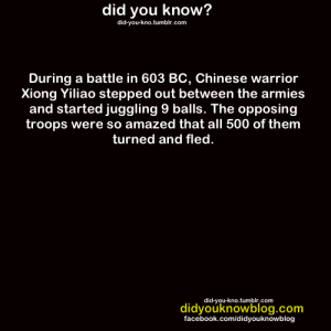 "optimysticals:  uovoc:  konec0:  sleepyferret:  shitfacedanon:  dat-soldier:  sonnetscrewdriver:  dat-soldier:  did-you-kno:  Source   back the fuck up  There's another story that I like about a Chinese general who had to defend a city with only a handful of soldiers from a huge enemy horde that was in all likelihood going to steamroll the place flat within hours of showing up. So when said horde did arrive, they saw the general sitting outside the city's open gates, drinking tea. The horde sent a couple of emissaries over to see what was what, and the general greeted them cheerfully and invited them all to come and take tea with him. The horde decided that this was a scenario that had ""MASSIVE FUCKING TRAP"" written all over it in beautiful calligraphy and promptly fucked off. Whoever that general was, he was clearly the Ancient Chinese equivalent of Sam Vimes.   did he just invite us over for tea nah man i'm out  This just keeps getting better  I fucking love history.  ok but tbh that story misses a lot of the subtlety of the situation like ok so this story is the Romance of Three Kingdoms, and essentially takes place between Zhuge Liang, resident tactician extraordinaire, and Sima Yi… OTHER resident tactician extraordinaire. The two were both regarded as tactical geniuses and recognized the other as their rival. Zhuge Liang had a reputation for ambushing the SHIT out of his opponents and using the environment to his advantage, thus destroying large armies with a small number of men. Sima Yi (who kind of entered the picture later) was a cautious person whose speciality was unravelling his opponent's plans before they began. So it was natural that the two would butt heads; however, since Sima Yi tended to have more men and resources, he started winning battles against the former. Which, y'know, kinda sucked. On to the actual story: Zhuge Liang is all like ""shit i gotta defend this city with like 10 men."" Literally if he fights ANY kind of battle here, he WILL lose; his only option for survival is not to fight. And that's looking more and more impossible until he hears that his rival is leading the opposing army. And then he gets this brilliant idea. He basically opens all the gates, sends his men out in civilian clothes to sweep the streets, and sits on top of the gate drinking tea and chilling out and basically makes the whole thing out to be a trap When Sima Yi comes he's all like ""yo come on in bro"" and Sima Yi is like ""yeah he's never been that obvious about his traps before. this is definitely a bluff"" and he's about to head in when he realizes wait. he knows that i think he's bluffing. and so he gets it in his head that maybe, just MAYBE, Zhuge Liang has this cunning plan that will wipe out his army - recall that he has a pretty good handle on what his rival is capable of. And after a long period of deliberation (which is just like ""he know that I know that he knows that etc.""), being the cautious man he is, SIma Yi eventually decides to turn his entire army around and leave. Zhuge Liang later points out that the plan was based specifically on the fact that he was facing his rival; if it had been anyone else, there's no way it would have worked. A dumber or less cautious person would have simply charged in and won without breaking a sweat.  and that's the real genius here: it was a plan formed entirely just to deceive one man, and it worked.  Zhuge Liang is the most brilliant, sneaky-ass bastard in history. One time his side's army was out of arrows, which pretty much meant they were screwed. So Zhuge Liang goes and does the logical thing, which is build a fuck ton of scarecrows and put them all on boats. Then he makes the men hide in the boats and sail them out on the river. Well, that day was super foggy (which Zhuge Liang had predicted. Did I mention he was also a freakishly accurate meteorologist?). So the enemy across the river sees a fleet of boats armed to the teeth with what appears to be half an army of men. They panic! and start firing arrows like crazy.  Zhuge Liang lets this play out for a while, then he's like, ""Ok guys that's enough."" They calmly turn the boats around and go back to base, where they dismantle the scarecrows and pull out all the enemy's arrows. Zhuge Liang is legend.  I love this post. It just keeps getting better. Like seriously, I would have adored learning about this in World History. : did you know?  did-you-kno.tumblr.com  During a battle in 603 BC, Chinese warrior  Xiong Yiliao stepped out between the armies  and started juggling 9 balls. The opposing  troops were so amazed that all 500 of them  turned and fled  did-you-kno.tumblr.com  didyouknowblog.com  facebook.com/didyouknowblog optimysticals:  uovoc:  konec0:  sleepyferret:  shitfacedanon:  dat-soldier:  sonnetscrewdriver:  dat-soldier:  did-you-kno:  Source   back the fuck up  There's another story that I like about a Chinese general who had to defend a city with only a handful of soldiers from a huge enemy horde that was in all likelihood going to steamroll the place flat within hours of showing up. So when said horde did arrive, they saw the general sitting outside the city's open gates, drinking tea. The horde sent a couple of emissaries over to see what was what, and the general greeted them cheerfully and invited them all to come and take tea with him. The horde decided that this was a scenario that had ""MASSIVE FUCKING TRAP"" written all over it in beautiful calligraphy and promptly fucked off. Whoever that general was, he was clearly the Ancient Chinese equivalent of Sam Vimes.   did he just invite us over for tea nah man i'm out  This just keeps getting better  I fucking love history.  ok but tbh that story misses a lot of the subtlety of the situation like ok so this story is the Romance of Three Kingdoms, and essentially takes place between Zhuge Liang, resident tactician extraordinaire, and Sima Yi… OTHER resident tactician extraordinaire. The two were both regarded as tactical geniuses and recognized the other as their rival. Zhuge Liang had a reputation for ambushing the SHIT out of his opponents and using the environment to his advantage, thus destroying large armies with a small number of men. Sima Yi (who kind of entered the picture later) was a cautious person whose speciality was unravelling his opponent's plans before they began. So it was natural that the two would butt heads; however, since Sima Yi tended to have more men and resources, he started winning battles against the former. Which, y'know, kinda sucked. On to the actual story: Zhuge Liang is all like ""shit i gotta defend this city with like 10 men."" Literally if he fights ANY kind of battle here, he WILL lose; his only option for survival is not to fight. And that's looking more and more impossible until he hears that his rival is leading the opposing army. And then he gets this brilliant idea. He basically opens all the gates, sends his men out in civilian clothes to sweep the streets, and sits on top of the gate drinking tea and chilling out and basically makes the whole thing out to be a trap When Sima Yi comes he's all like ""yo come on in bro"" and Sima Yi is like ""yeah he's never been that obvious about his traps before. this is definitely a bluff"" and he's about to head in when he realizes wait. he knows that i think he's bluffing. and so he gets it in his head that maybe, just MAYBE, Zhuge Liang has this cunning plan that will wipe out his army - recall that he has a pretty good handle on what his rival is capable of. And after a long period of deliberation (which is just like ""he know that I know that he knows that etc.""), being the cautious man he is, SIma Yi eventually decides to turn his entire army around and leave. Zhuge Liang later points out that the plan was based specifically on the fact that he was facing his rival; if it had been anyone else, there's no way it would have worked. A dumber or less cautious person would have simply charged in and won without breaking a sweat.  and that's the real genius here: it was a plan formed entirely just to deceive one man, and it worked.  Zhuge Liang is the most brilliant, sneaky-ass bastard in history. One time his side's army was out of arrows, which pretty much meant they were screwed. So Zhuge Liang goes and does the logical thing, which is build a fuck ton of scarecrows and put them all on boats. Then he makes the men hide in the boats and sail them out on the river. Well, that day was super foggy (which Zhuge Liang had predicted. Did I mention he was also a freakishly accurate meteorologist?). So the enemy across the river sees a fleet of boats armed to the teeth with what appears to be half an army of men. They panic! and start firing arrows like crazy.  Zhuge Liang lets this play out for a while, then he's like, ""Ok guys that's enough."" They calmly turn the boats around and go back to base, where they dismantle the scarecrows and pull out all the enemy's arrows. Zhuge Liang is legend.  I love this post. It just keeps getting better. Like seriously, I would have adored learning about this in World History."