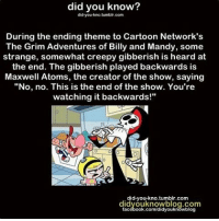 """Cartoon Network, Creepy, and Memes: did you know?  did you kno.tumblr.com  During the ending theme to Cartoon Network's  The Grim Adventures of Billy and Mandy, some  strange, somewhat creepy gibberish is heard at  the end. The gibberish played backwards is  Maxwell Atoms, the creator of the show, saying  """"No, no. This is the end of the show. You're  watching it backwards!""""  did-you-kno tumblr.com  didyouknowblog.com  facebook.com/didyouknowblog Follow me @creepy.fact for your daily dose of horror in your feed 👽☠️"""