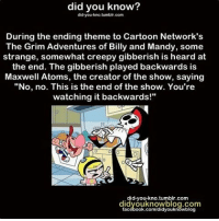 """Cartoon Network, Creepy, and Memes: did you know?  did you kno.tumblr.com  During the ending theme to Cartoon Network's  The Grim Adventures of Billy and Mandy, some  strange, somewhat creepy gibberish is heard at  the end. The gibberish played backwards is  Maxwell Atoms, the creator of the show, saying  """"No, no. This is the end of the show. You're  watching it backwards!""""  did you kno tumblr.com  didvouknowblog.com  facebook.com/didyouknowblog Follow me @creepy.fact for more daily horror stories‼️☠️"""