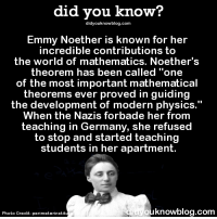 """Dank, 🤖, and Photos: did you know?  did youknowblog.com  Emmy Noether is known for her  incredible contributions to  the world of mathematics. Noether's  theorem has been called """"one  of the most important mathematical  theorems ever proved in guiding  the development of modern physics.""""  When the Nazis forbade her from  teaching in Germany, she refused  to stop and started teaching  students in her apartment.  g ouknowblog.com  Photo Credit  perimeterinstit Never quit 💪  Subscribe and get Did You Know(s) texted directly to you ➡ https://fact-snacks.com"""