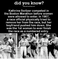 Her boyfriend is 💯  ➡ Download our free App: https://itunes.apple.com/us/app/did-you-know-blog/id1136268619: did you know?  did youknowblog.com  Kathrine Switzer competed in  the Boston Marathon before women  were allowed to enter. In 1967,  a race official physically tried to  remove her from the race, but her  boyfriend pushed him down. She  was the 1st woman to ever finish  the race as a numbered entry  261  id  knowblog.co  Photo  ong Her boyfriend is 💯  ➡ Download our free App: https://itunes.apple.com/us/app/did-you-know-blog/id1136268619