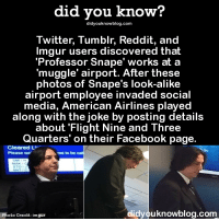"""snape: did you know?  did youknowblog.com  Twitter, Tumblr, Reddit, and  Imgur users discovered that  """"Professor Snape' works at a  muggle' airport. After these  photos of Snape's look-alike  airport employee invaded social  media, American Airlines played  along with the joke by posting details  about Flight Nine and Three  Quarters' on their Facebook page.  Cleared LP  Please wa  me to be  did you knowblog.com  Photo credit: imgur"""