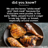 """Amazon, Dank, and Texting: did you know?  did youknowblog.com  We use the terms """"white meat""""  and """"dark meat"""" because the  Victorians were prudes. In the  early 1800s, people found it vulgar  to say leg, thigh, or breast,  especially around women.  didyouknowblog.com  Photo Credit  simplyrecipes.com Want more Did You Know(s)? ➡ 📓 Buy our book on Amazon: http://amzn.to/2eNRlj1 ➡📱 Get text message alerts: http://fact-snacks.com ➡ 📩  Free email newsletter: http://goo.gl/iRFFE7"""