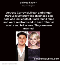 Dank, 🤖, and Fame: did you know?  didyouknowblog.com  Actress Carrey Mulligan and singer  Marcus Mumford were childhood pen  pals who lost contact. Each found fame  and were reintroduced to each other as  adults and fell in love. They are now  married.  didyouknowblog.com  Source: didyouknowblo.