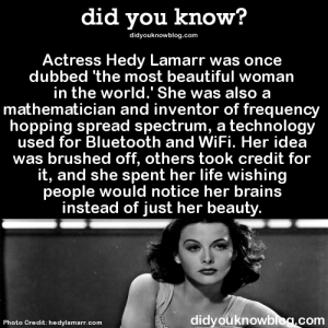 "did-you-kno:    HAPPY 101st BIRTHDAY TO THE LATE HEDY LAMARR   As WWII escalated, Lamarr was motivated to find a way to steer torpedoes by remote control using changing radio frequencies, which she called ""frequency hopping,"" so that the transmissions could not be jammed by enemies.     She donated her patent to the U.S. government, but the Navy rejected her designs, convinced the mechanisms would be too large to fit into a torpedo.     They responded with, ""You should go raise money for the war. That's what you should be doing instead of this silly inventing,"" (which she did, raising war bonds by the millions). So she silently watched her invention become a reality under the credit of others and never made a dime from it.     Over 50 years after her original patent, Hedy did FINALLY get some acknowledgment - even a few awards - but she didn't show up to accept them. By then, botched plastic surgery made her very reclusive. She died alone in Florida at the age of 86. Her obituaries began with her beauty and made only brief references to the invention she had hoped would prove her mind was beautiful, too.    Today, frequency hopping is used with the wireless phones that we have in our homes, GPS, and most military communication systems. Happy Birthday, Hedy.  Source : did you know?  didyouknowblog.com  Actress Hedy Lamarr was once  dubbed 'the most beautiful woman  in the world.' She was also a  mathematician and inventor of frequency  hopping spread spectrum, a technology  used for Bluetooth and WiFi. Her idea  was brushed off, others took credit for  it, and she spent her life wishing  people would notice her brains  instead of just her beauty.  didyouknowblog.com  Photo Credit: hedylamarr.com did-you-kno:    HAPPY 101st BIRTHDAY TO THE LATE HEDY LAMARR   As WWII escalated, Lamarr was motivated to find a way to steer torpedoes by remote control using changing radio frequencies, which she called ""frequency hopping,"" so that the transmissions could not be jammed by enemies.     She donated her patent to the U.S. government, but the Navy rejected her designs, convinced the mechanisms would be too large to fit into a torpedo.     They responded with, ""You should go raise money for the war. That's what you should be doing instead of this silly inventing,"" (which she did, raising war bonds by the millions). So she silently watched her invention become a reality under the credit of others and never made a dime from it.     Over 50 years after her original patent, Hedy did FINALLY get some acknowledgment - even a few awards - but she didn't show up to accept them. By then, botched plastic surgery made her very reclusive. She died alone in Florida at the age of 86. Her obituaries began with her beauty and made only brief references to the invention she had hoped would prove her mind was beautiful, too.    Today, frequency hopping is used with the wireless phones that we have in our homes, GPS, and most military communication systems. Happy Birthday, Hedy.  Source"