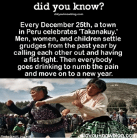 Memes, New Year's, and Peru: did you know?  didyouknowblog.com  Every December 25th, a town  in Peru celebrates Takanakuy.  Men, women, and children settle  grudges from the past year by  calling each other out and having  a fist fight. Then everybody  goes drinking to numb the pain  and move on to a new year.  didyoukng Wblog co  Photo Credit: psu ed Same. 😂 amazing familygoals traditions ➡📱Download our free App: [LINK IN BIO]
