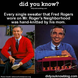 did-you-kno:  Video of this episode.Source  Why isn't there a show like this for kids anymore oh my god: did you know?  didyouknowblog.com  Every single sweater that Fred Rogers  wore on Mr. Roger's Neighborhood  was hand-knitted by his mom.  NEIGHBOR HOOD TROLLEY  Maer  Photo Credit: lettersofnote/pcusa.org  didyouknowblog.com did-you-kno:  Video of this episode.Source  Why isn't there a show like this for kids anymore oh my god