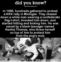 Amazon, Apple, and Confederate Flag: did you know?  didyouknowblog.com  In 1996, hundreds gathered to protest  a KKK rally in Michigan. They chased  down a white man wearing a confederate  flag t-shirt, knocked him down, and  started hitting and kicking him. He was  saved by a black teenager named  Keshia Thomas, who threw herself  on top of him to protect him  from the angry mob.  did you knowblog.com  Photo  dit Mark Brunner ✌🏻✌🏼✌🏽✌🏾✌🏿 history care loveislove loveknowsnocolorShare the knowledge! Tag your friends in the comments. ➖➖➖➖➖➖➖➖➖➖➖ Want more Did You Know(s)? ➡📓 Buy our book on Amazon: [LINK IN BIO] ➡📱 Download our App: http:-apple.co-2i9iX0u ➡📩 Get daily text message alerts: http:-Fact-Snacks.com ➡📩 Free email newsletter: http:-DidYouKnowFacts.com-Sign-Up- ➖➖➖➖➖➖➖➖➖➖➖ We post different content across our channels. Follow us so you don't miss out! 📍http:-facebook.com-didyouknowblog 📍http:-twitter.com-didyouknowfacts ➖➖➖➖➖➖➖➖➖➖➖ DYN FACTS TRIVIA TIL DIDYOUKNOW NOWIKNOW