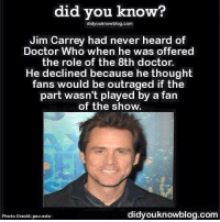 Jim Carrey, Memes, and Doctor Who: did you know?  didyouknowblog.com  Jim Carrey had never heard of  Doctor Who when he was offered  the role of the 8th doctor.  He declined because he thought  fans would be outraged if the  part wasn't played by a fan  of the show.  didyouknowblog.com  Photo Credit: psu.edu