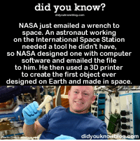Love, Nasa, and Tumblr: did you know?  didyouknowblog.com  NASA just emailed a wrench to  space. An astronaut working  on the International Space Station  eeded a tool he didn't have,  so NASA designed one with computer  software and emailed the file  to him. He then used a 3D printer  to create the first object ever  designed on Earth and made in space.  didyouknowblog.com  Photo Credit: medi vrabia:  shorm:    'nasa just emailed a wrench to space' i genuinely, unironically love how i've come to a point where i just take this stuff in stride, like i was in 3rd grade when we got our first vcr and now we're here. emailing wrenches to space. i love it so much.