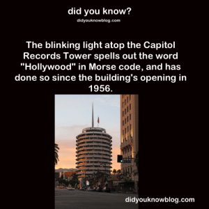 """Katy Perry, Target, and Tumblr: did you know?  didyouknowblog.com  The blinking light atop the Capitol  Records lower spells out the word  """"Hollywood"""" in Morse code, and ha:s  done so since the building's opening in  1956.  ia  didyouknowblog.com junglescope:  did-you-kno:  Source  During an interview with Entertainment Tonight, Katy Perry revealed that she commandeered the blinking red light atop the Capitol Records building right here in Hollywood to send out a message to all you Morse Code aficionados. """"See that little red light up there? One thing that people don't know… is that it's been spelling out Capitol for the longest time, I believe, and we changed it months ago and we had it start blinking out, 'Katy Perry. Prism. October 22nd, 2013,' she explained."""""""
