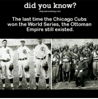 Chicago, Empire, and Funny: did you know?  didyouknowblog.com  The last time the Chicago Cubs  won the World Series, the Ottoman  Empire still existed  a TIL that as of November 2, 2016 the Ottoman Empire still existed