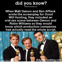 """Love, Matt Damon, and News: did you know?  didyouknowblog.com  When Matt Damon and Ben Affleck  wrote the screenplay for Good  Will Hunting, they included an  oral sex scene between Damon and  Robin Williams so they would  know which production companies  had actually read the whole script.  didyouknowblog.co  Photo Credit: ne  ork co <p><a class=""""tumblr_blog"""" href=""""http://did-you-kno.tumblr.com/post/146682595204"""">did-you-kno</a>:</p> <blockquote> <p><b>Meeting between Damon, Affleck, and Harvey Weinstein</b> (as told by the latter on the Graham Norton Show)<br/></p> <p>Weinstein:<i> 'I only have one really big note on the script. About page 60 the two leads, both straight men, have a sex scene. What the hell is that? I don't get it.'</i></p> <p>Damon-Affleck: <i>'That's the scene we wrote to see if guys like you read the script because every studio executive we went to hadn't read it. You're the only guy who brought it up, so you get the movie.'</i></p>  <p><a href=""""http://t.umblr.com/redirect?z=http%3A%2F%2Fwww.news.com.au%2Fentertainment%2Fmovies%2Fmatt-damon-and-ben-affleck-hid-a-secret-oral-sex-scene-in-good-will-hunting%2Fstory-e6frfmvr-1227193022289&amp;t=M2ZmOWYzZDI4YmJkNzY4YjVjY2MxMjY1N2ViZmQyOTI3NmU5NDZhNyxSaFdiaDZyWA%3D%3D"""">Source</a></p> </blockquote>  <p>I kind of love this and it should be the new standard for writing screenplays honestly.</p>"""