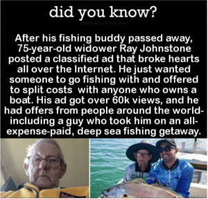 How nice of him: did you know?  DidYouKnowFacts.com  After his fishing buddy passed away,  75-year-old widower Ray Johnstone  posted a classified ad that broke hearts  all over the Internet. He just wanted  someone to go fishing with and offered  to split costs with anyone who owns a  boat. His ad got over 60k views, and he  had offers from people around the world-  including a guy who took him on an all-  expense-paid, deep sea fishing getaway. How nice of him