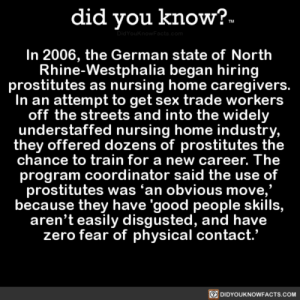 Sex, Streets, and Zero: did you know?-  DidYouknowFacts.com  In 2006, the German state of North  Rhine-Westphalia began hiring  prostitutes as nursing home caregivers.  In an attempt to get sex trade workers  off the streets and into the widely  .understaffed nursing home industry,  they offered dozens of prostitutes the  chance to train for a new career. The  program coordinator said the use of  prostitutes was 'an obvious move,  because they have 'good people skills,  aren't easily disgusted, and have  zero fear of physical contact.'  DIDYOUKNOWFACTS.COM