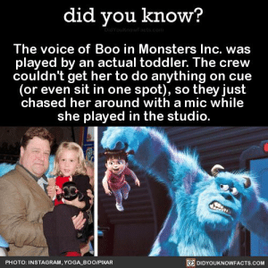 Boo, Instagram, and Monsters Inc: did you know?  DidYouknowFacts.com  The voice of Boo in Monsters Inc. was  played by an actual toddler. The crew  couldn't get her to do anything on cue  (or even sit in one spot), so they just  chased her around with a mic while  she played in the studio.  PHOTO: INSTAGRAM, YOGA BOO/PIXAR  DIDYOUKNOWFACTS,.COM