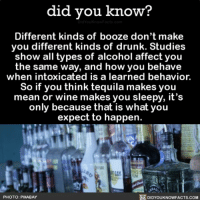 Amazon, Apple, and Drunk: did you know?  Different kinds of booze don't make  you different kinds of drunk. Studies  show all types of alcohol affect you  the same way, and how you behave  when intoxicated is a learned behavior.  So if you think tequila makes you  mean or wine makes you sleepy, it's  only because that is what you  expect to happen.  PHOTO: PIXABAY  DIDYOUKNOWFACTS.COM But wine DOES make me sleepy...🍷😏 interesting alcohol weird tequila wine 📢 Share the knowledge! Tag your friends in the comments. ➖➖➖➖➖➖➖➖➖➖➖ Want more Did You Know(s)? ➡📓 Buy our book on Amazon: [LINK IN BIO] ➡📱 Download our App: http:-apple.co-2i9iX0u ➡📩 Get daily text message alerts: http:-Fact-Snacks.com ➡📩 Free email newsletter: http:-DidYouKnowFacts.com-Sign-Up- ➖➖➖➖➖➖➖➖➖➖➖ We post different content across our channels. Follow us so you don't miss out! 📍http:-facebook.com-didyouknowblog 📍http:-twitter.com-didyouknowfacts ➖➖➖➖➖➖➖➖➖➖➖ DYN FACTS TRIVIA TIL DIDYOUKNOW NOWIKNOW