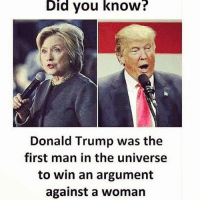 Donald Trump, Memes, and Army: Did  you  know?  Donald Trump was the  first man in the universe  to win an argument  against a woman _____________________ 🔥Give us a follow! 🇺🇸 👉@drunkamerica👈 👉@drunkamerica👈 👉@drunkamerica👈 👉@drunkamerica👈 ________________________ conservative trumptrain donaldtrump drunkamerica usa merica saturdaysarefortheboys presidenttrump liberallogic bluelivesmatter supportourtroops trump2017 military marines army navy infantry raisedright republican republicans 2ndamendment