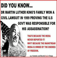 Assassination, Facebook, and Family: DID YOU KNOW.  DR MARTIN LUTHER KING'S FAMILY WON A  CIVILLAWSUITIN 1999 PROVING THE U.S  GOVT WAS RESPONSIBLE FOR  HIS ASSASSINATION?  THATS BECAUSE THE MEDIA  NEVER REPORTED IT!  WHY? BECAUSE THE MAINSTREAM  MEDIA IS OWNED BY THE ENEMIES  www.facebook.com/EducatelnspireChange