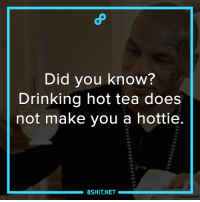 Drinking, Memes, and 🤖: Did you know?  Drinking hot tea does  not make you a hottie  8SHIT NET