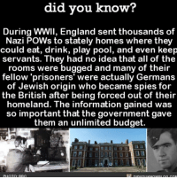 Amazon, Apple, and England: did you know?  During WWII, England sent thousands of  Nazi POWs to stately homes where they  could eat, drink, play pool, and even keep  servants. They had no idea that all of the  rooms were bugged and many of their  fellow 'prisoners' were actually Germans  of Jewish origin who became spies for  the British after being forced out of their  homeland. The information gained was  so important that the government gave  them an unlimited budget  PHOTQ RRC Yikes! 🤦🏻♀️ war weird interesting history 📢 Share the knowledge! Tag your friends in the comments. ➖➖➖➖➖➖➖➖➖➖➖ Want more Did You Know(s)? ➡📓 Buy our book on Amazon: [LINK IN BIO] ➡📱 Download our App: http:-apple.co-2i9iX0u ➡📩 Get daily text message alerts: http:-Fact-Snacks.com ➡📩 Free email newsletter: http:-DidYouKnowFacts.com-Sign-Up- ➖➖➖➖➖➖➖➖➖➖➖ We post different content across our channels. Follow us so you don't miss out! 📍http:-facebook.com-didyouknowblog 📍http:-twitter.com-didyouknowfacts ➖➖➖➖➖➖➖➖➖➖➖ DYN FACTS TRIVIA TIL DIDYOUKNOW NOWIKNOW