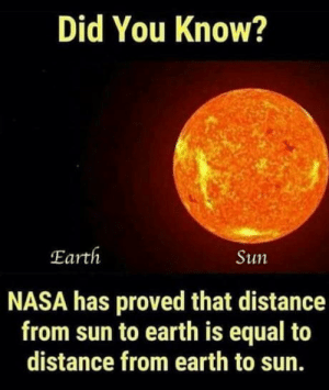 Nasa, Earth, and Sun: Did You Know?  Earth  Sun  NASA has proved that distance  from sun to earth is equal to  distance from earth to sun.   Holy f**k