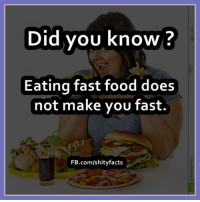 fast: Did you know?  Eating fast food does  not make you fast.  FB.com/shity facts