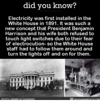 Amazon, Apple, and Facebook: did you know?  Electricity was first installed in the  White House in 1891. It was such a  new concept that President Benjamin  Harrison and his wife both refused to  touch light switches due to their fear  of electrocution- so the White House  staff had to follow them around and  turn the lights off and on for them  PHOTO: LIBRARY OF CONGRESS Job Description: Follow President around turning light switches on-off. 💡 funny interesting whitehouse lights electricity 📢 Share the knowledge! Tag your friends in the comments. ➖➖➖➖➖➖➖➖➖➖➖ Want more Did You Know(s)? ➡📓 Buy our book on Amazon: [LINK IN BIO] ➡📱 Download our App: http:-apple.co-2i9iX0u ➡📩 Get daily text message alerts: http:-Fact-Snacks.com ➡📩 Free email newsletter: http:-DidYouKnowFacts.com-Sign-Up- ➖➖➖➖➖➖➖➖➖➖➖ We post different content across our channels. Follow us so you don't miss out! 📍http:-facebook.com-didyouknowblog 📍http:-twitter.com-didyouknowfacts ➖➖➖➖➖➖➖➖➖➖➖ DYN FACTS TRIVIA TIL DIDYOUKNOW NOWIKNOW