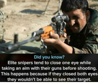 Common cents: Did you know?  Elite snipers tend to close one eye while  taking an aim with their guns before shooting.  This happens because if they closed both eyes  they wouldn't be able to see their target. Common cents