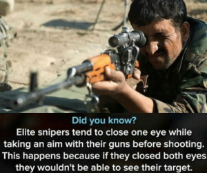 one eye: Did you know?  Elite snipers tend to close one eye while  taking an aim with their guns before shooting.  This happens because if they closed both eyes  they wouldn't be able to see their target.
