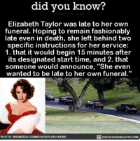 "Amazon, Apple, and Books: did you know?  Elizabeth Taylor was late to her own  funeral. Hoping to remain fashionably  late even in death, she left behind two  specific instructions for her service:  1. that it would begin 15 minutes after  its designated start time, and 2. that  someone would announce, ""She even  wanted to be late to her own funeral.""  PHOTO: WIKIMEDIA COMMONSISPLASH NEWS  DIDYOUKNOWFACTS.COM I want to be this extra when I die. 💅🏼 elizabethtaylor funeral interesting extra 📢 Share the knowledge! Tag your friends in the comments. ➖➖➖➖➖➖➖➖➖➖➖ Want more Did You Know(s)? ➡📓 Buy our book on Amazon: [LINK IN BIO] ➡📱 Download our App: http:-apple.co-2i9iX0u ➡📩 Get daily text message alerts: http:-Fact-Snacks.com ➡📩 Free email newsletter: http:-DidYouKnowFacts.com-Sign-Up- ➖➖➖➖➖➖➖➖➖➖➖ We post different content across our channels. Follow us so you don't miss out! 📍http:-facebook.com-didyouknowblog 📍http:-twitter.com-didyouknowfacts ➖➖➖➖➖➖➖➖➖➖➖ DYN FACTS TRIVIA TIL DIDYOUKNOW NOWIKNOW"