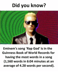 God, Rap, and Rap God: Did you know?  Eminem's song Rap God' is in the  Eminem's song 'Rap God' is in the  Guinness Book of World Records for  having the most words in a song  (1,560 words in 6:04 minutes at an  average of 4.28 words per second).