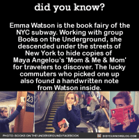 "Emma is 🔥🔥🔥  Looking for the perfect gift? Buy the Did You Know book on Amazon ➡ http://amzn.to/2eNRlj1: did you know?  Emma Watson is the book fairy of the  NYC subway. Working with group  Books on the Underground, she  descended under the streets of  New York to hide copies of  Maya Angelou's ""Mom & Me & Mom  for travelers to discover. The lucky  commuters who picked one up  also found a handwritten note  from Watson inside.  DIDYou KNowBLOG.coM  PHOTO: BOOKS ON THE UNDERGROUND FACEBOOK Emma is 🔥🔥🔥  Looking for the perfect gift? Buy the Did You Know book on Amazon ➡ http://amzn.to/2eNRlj1"