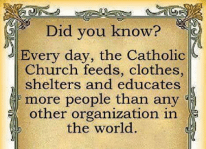 """Not to be forgotten, yet what usually goes unnoticed... all the works of the unseen faithful who care for the """"least of these"""": Did you know?  Every day, the Catholic  Church feeds, clothes,  shelters and educates  more people than any  other organization in  the world. Not to be forgotten, yet what usually goes unnoticed... all the works of the unseen faithful who care for the """"least of these"""""""