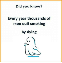 Memes, Smoking, and Quite: Did you know?  Every year thousands of  men quit smoking  by dying :/